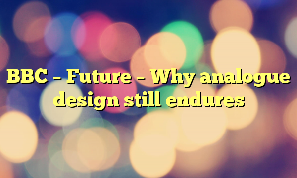 BBC – Future – Why analogue design still endures