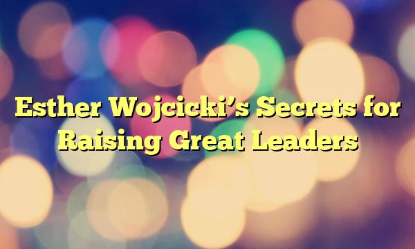 Esther Wojcicki's Secrets for Raising Great Leaders