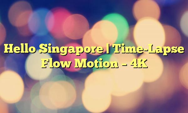 Hello Singapore | Time-Lapse Flow Motion – 4K
