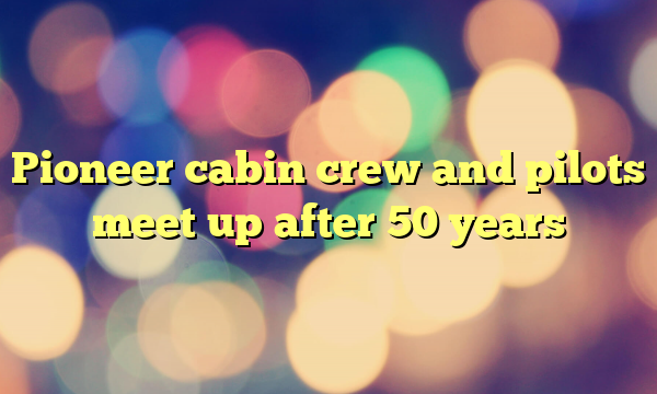 Pioneer cabin crew and pilots meet up after 50 years