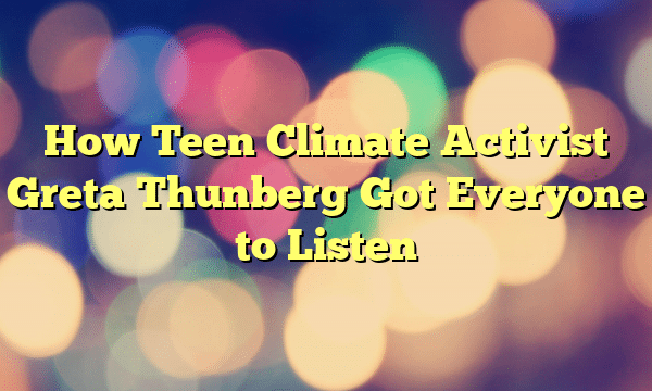How Teen Climate Activist Greta Thunberg Got Everyone to Listen