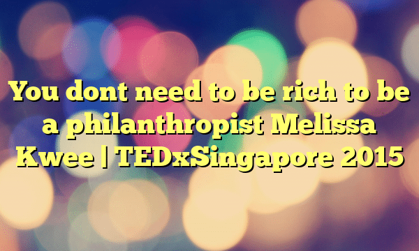 You dont need to be rich to be a philanthropist  Melissa Kwee | TEDxSingapore 2015