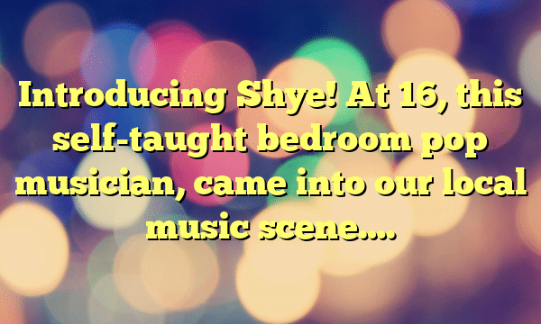Introducing Shye! At 16, this self-taught bedroom pop musician, came into our local music scene….