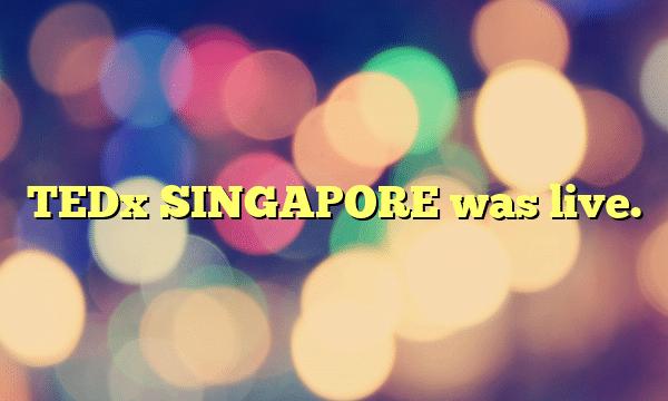 TEDx SINGAPORE was live.