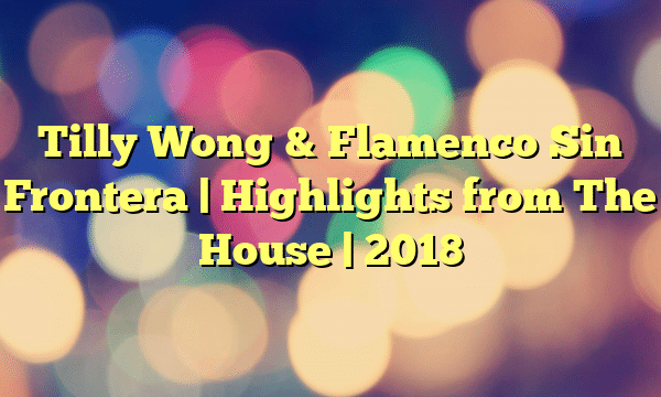 Tilly Wong & Flamenco Sin Frontera | Highlights from The House | 2018