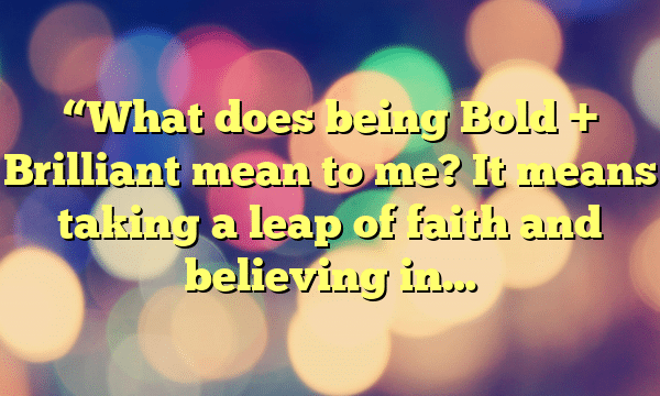 """""""What does being Bold + Brilliant mean to me? It means taking a leap of faith and believing in…"""